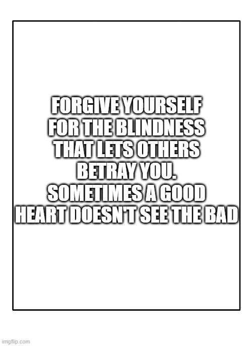 Blank Template |  FORGIVE YOURSELF FOR THE BLINDNESS THAT LETS OTHERS BETRAY YOU. SOMETIMES A GOOD HEART DOESN'T SEE THE BAD | image tagged in blank template | made w/ Imgflip meme maker