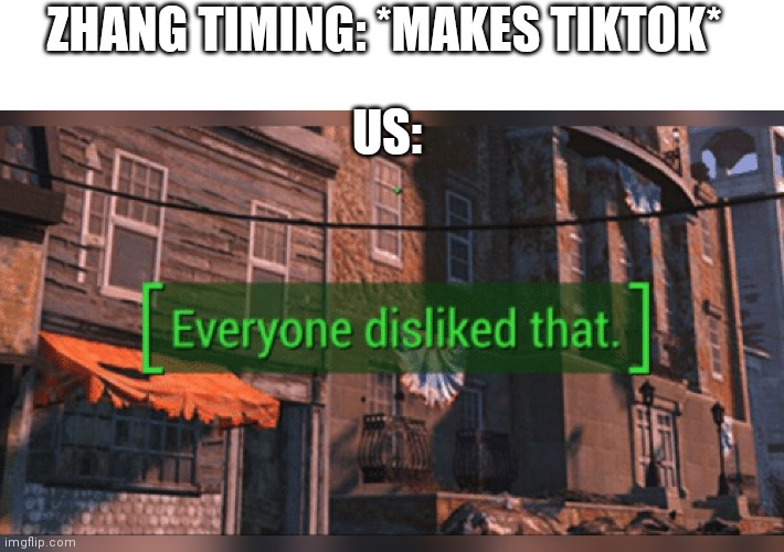 No one likes tiktok |  ZHANG TIMING: *MAKES TIKTOK*; US: | image tagged in fallout 4 everyone disliked that | made w/ Imgflip meme maker