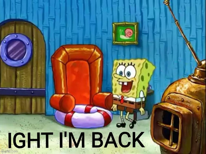 i has returned!!!!!!!! until next week then in holidays i will return for the festive memes | image tagged in ight im back | made w/ Imgflip meme maker