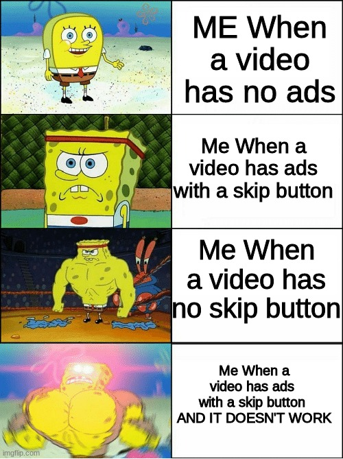 this happens a lot |  ME When a video has no ads; Me When a video has ads with a skip button; Me When a video has no skip button; Me When a video has ads  with a skip button  AND IT DOESN'T WORK | image tagged in sponge finna commit muder | made w/ Imgflip meme maker