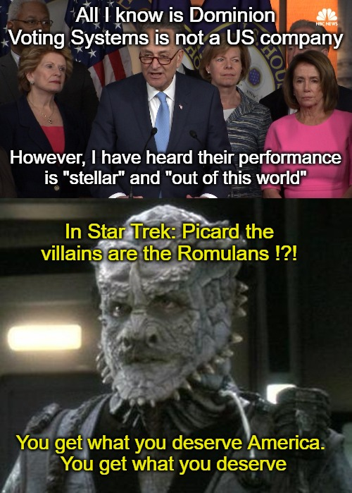 "Opposed to the Romulans as villains in Picard |  All I know is Dominion Voting Systems is not a US company; However, I have heard their performance is ""stellar"" and ""out of this world""; In Star Trek: Picard the villains are the Romulans !?! You get what you deserve America.  You get what you deserve 