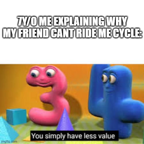 You simply have less value |  7Y/O ME EXPLAINING WHY MY FRIEND CANT RIDE ME CYCLE: | image tagged in you simply have less value,true | made w/ Imgflip meme maker