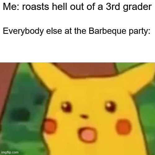 Shocked Pikachu |  Me: roasts hell out of a 3rd grader; Everybody else at the Barbeque party: | image tagged in memes,surprised pikachu | made w/ Imgflip meme maker