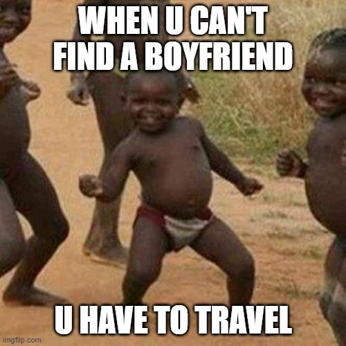 Third World Success Kid |  WHEN U CAN'T FIND A BOYFRIEND; U HAVE TO TRAVEL | image tagged in memes,third world success kid | made w/ Imgflip meme maker