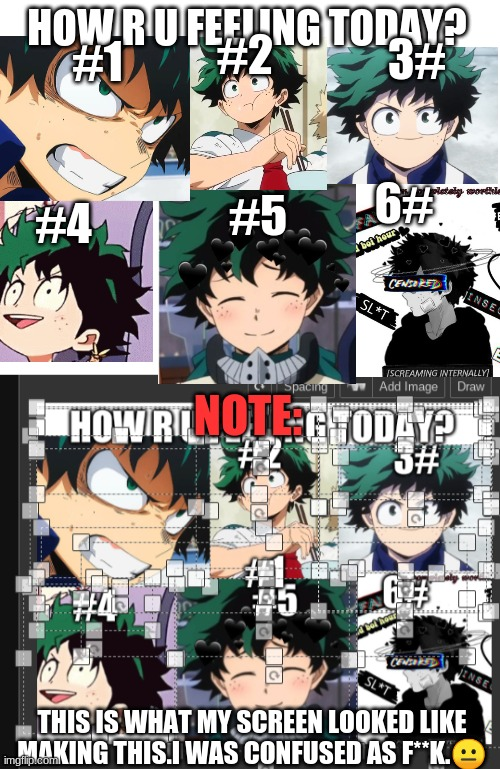 Which Deku are u today? |  6#; HOW R U FEELING TODAY? #2; 3#; #1; #5; #4; NOTE:; THIS IS WHAT MY SCREEN LOOKED LIKE MAKING THIS.I WAS CONFUSED AS F**K.😐 | image tagged in blank white template,deku,emotions,memes | made w/ Imgflip meme maker