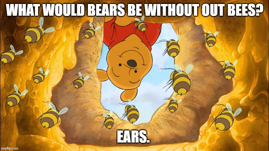 Daily Bad Dad Joke Dec 7 2020 |  WHAT WOULD BEARS BE WITHOUT OUT BEES? EARS. | image tagged in pooh | made w/ Imgflip meme maker