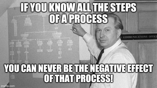 IF YOU KNOW ALL THE STEPS OF A PROCESS YOU CAN NEVER BE THE NEGATIVE EFFECT OF THAT PROCESS! | image tagged in l ron hubbard | made w/ Imgflip meme maker