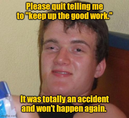 "Sorry. Won't happen again. |  Please quit telling me to ""keep up the good work.""; It was totally an accident and won't happen again. 