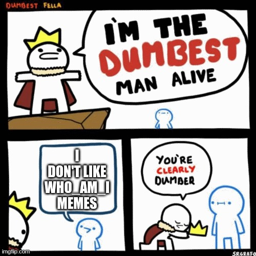 I'm the dumbest man alive |  I DON'T LIKE WHO_AM_I MEMES | image tagged in i'm the dumbest man alive,best friend,hahaha | made w/ Imgflip meme maker