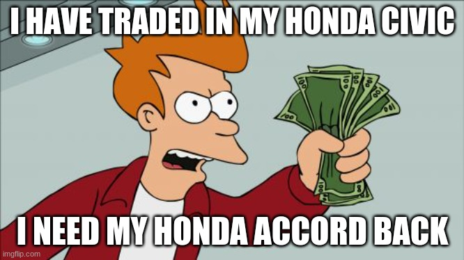 2006 Honda Accord Fry Meme |  I HAVE TRADED IN MY HONDA CIVIC; I NEED MY HONDA ACCORD BACK | image tagged in memes,shut up and take my money fry,honda,2006,fun,funny | made w/ Imgflip meme maker