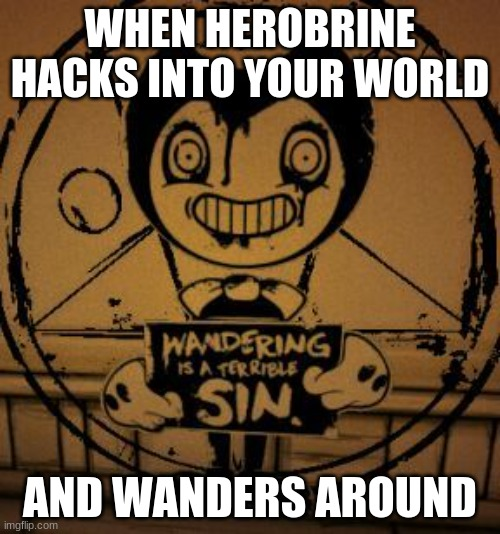 only bendy fans will likely get this |  WHEN HEROBRINE HACKS INTO YOUR WORLD; AND WANDERS AROUND | image tagged in sin bendy,herobrine,bendy and the ink machine,minecraft | made w/ Imgflip meme maker