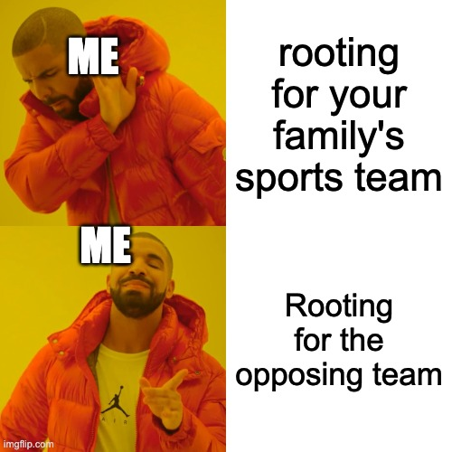 Drake Hotline Bling |  ME; rooting for your family's sports team; ME; Rooting for the opposing team | image tagged in memes,drake hotline bling | made w/ Imgflip meme maker