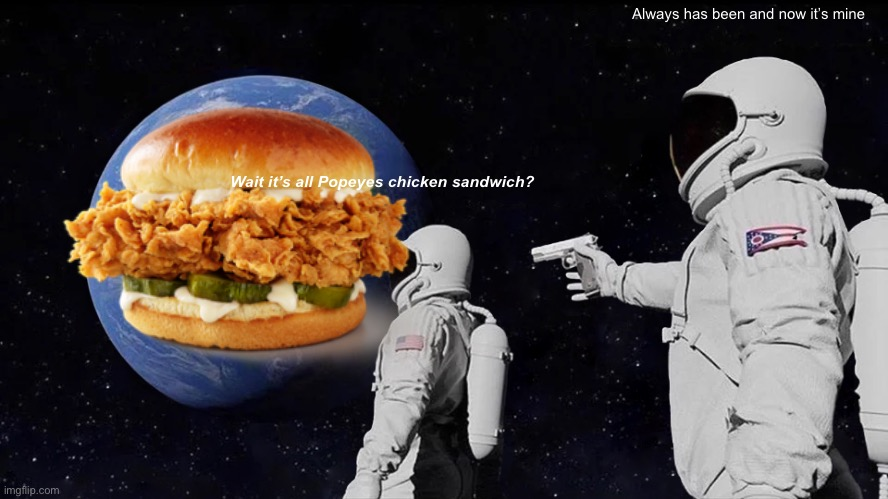 They fight for it even in space... |  Always has been and now it's mine; Wait it's all Popeyes chicken sandwich? | image tagged in popeyes,fight | made w/ Imgflip meme maker