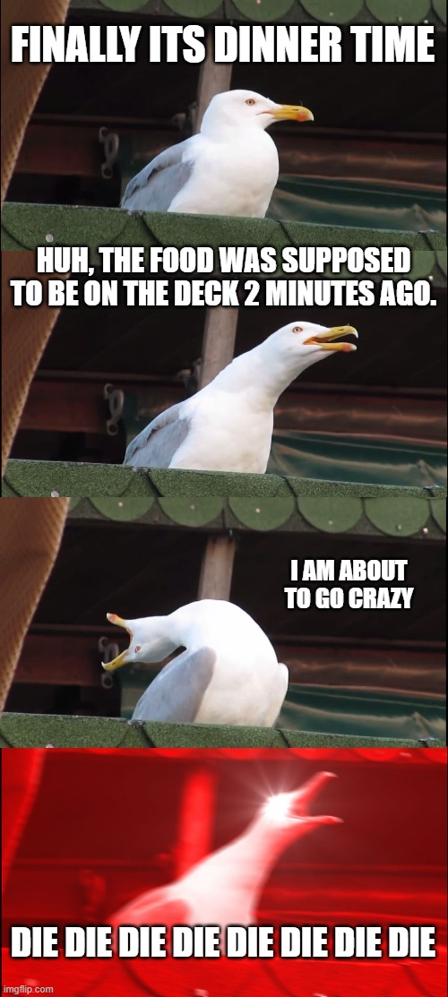 Inhaling Seagull |  FINALLY ITS DINNER TIME; HUH, THE FOOD WAS SUPPOSED TO BE ON THE DECK 2 MINUTES AGO. I AM ABOUT TO GO CRAZY; DIE DIE DIE DIE DIE DIE DIE DIE | image tagged in memes,inhaling seagull | made w/ Imgflip meme maker