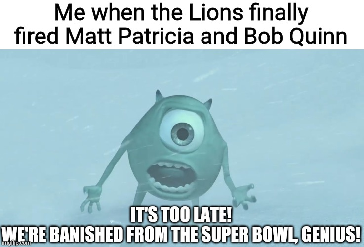 Lions are banished! |  Me when the Lions finally fired Matt Patricia and Bob Quinn; IT'S TOO LATE! WE'RE BANISHED FROM THE SUPER BOWL, GENIUS! | image tagged in memes,detroit lions | made w/ Imgflip meme maker