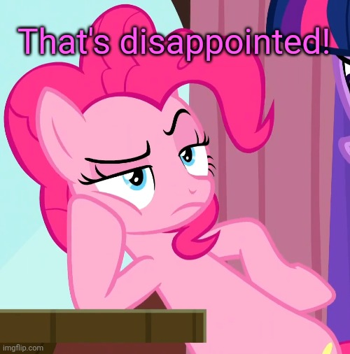 Confessive Pinkie Pie (MLP) | That's disappointed! | image tagged in confessive pinkie pie mlp | made w/ Imgflip meme maker