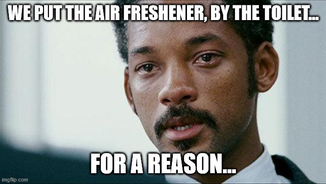 Crying Will smith |  WE PUT THE AIR FRESHENER, BY THE TOILET... FOR A REASON... | image tagged in crying will smith | made w/ Imgflip meme maker