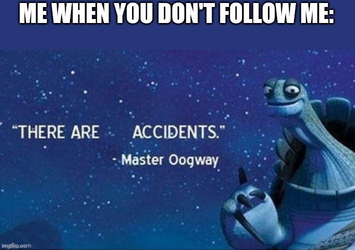 Do it. Follow me. |  ME WHEN YOU DON'T FOLLOW ME: | image tagged in there are accidents,follow,follow begging | made w/ Imgflip meme maker