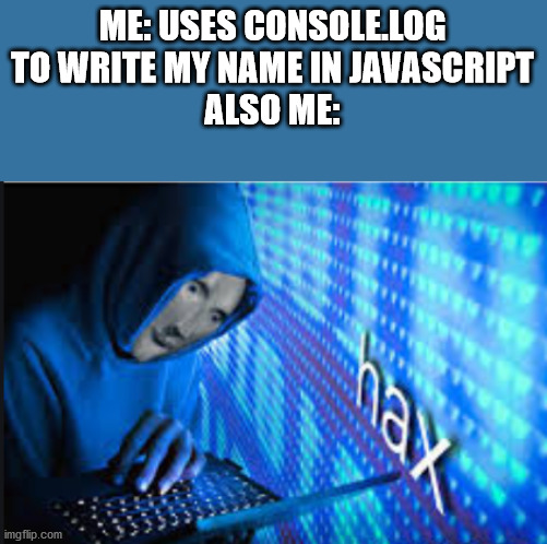 Hax |  ME: USES CONSOLE.LOG TO WRITE MY NAME IN JAVASCRIPT ALSO ME: | image tagged in hax | made w/ Imgflip meme maker