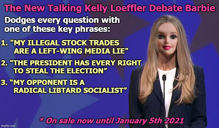 "Kelly Loeffler Barbie |  The New Talking Kelly Loeffler Debate Barbie; Dodges every question with  one of these key phrases:; 1. ""MY ILLEGAL STOCK TRADES       ARE A LEFT-WING MEDIA LIE""; 2. ""THE PRESIDENT HAS EVERY RIGHT       TO STEAL THE ELECTION""; 3. ""MY OPPONENT IS A             RADICAL LIBTARD SOCIALIST""; * On sale now until January 5th 2021 