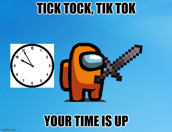 It shall die |  TICK TOCK, TIK TOK; YOUR TIME IS UP | image tagged in tik tok,clock,die,memes,funny | made w/ Imgflip meme maker
