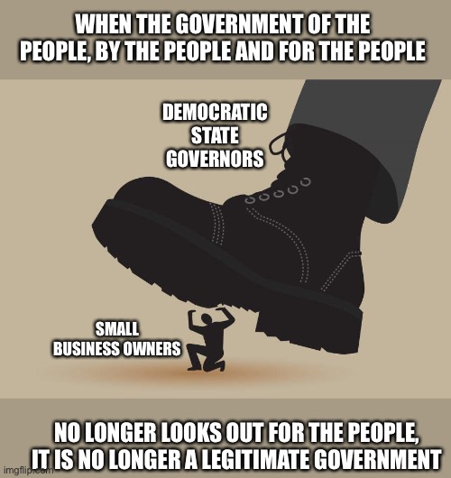 Governors have usurped the constitution |  WHEN THE GOVERNMENT OF THE PEOPLE, BY THE PEOPLE AND FOR THE PEOPLE; DEMOCRATIC STATE GOVERNORS; SMALL BUSINESS OWNERS; NO LONGER LOOKS OUT FOR THE PEOPLE, IT IS NO LONGER A LEGITIMATE GOVERNMENT | image tagged in government corruption,government shutdown,governor,democrats,liars,train wreck | made w/ Imgflip meme maker