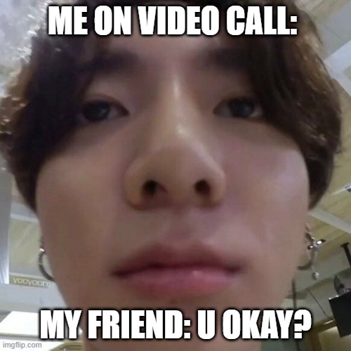 me on video call with friend |  ME ON VIDEO CALL:; MY FRIEND: U OKAY? | image tagged in funny memes,bts,boogers,mother of god,hello kitty | made w/ Imgflip meme maker