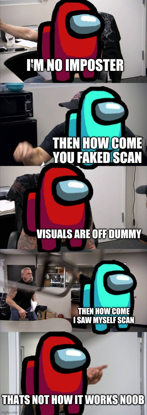 Among us chopper argument |  I'M NO IMPOSTER; THEN HOW COME YOU FAKED SCAN; VISUALS ARE OFF DUMMY; THEN HOW COME I SAW MYSELF SCAN; THATS NOT HOW IT WORKS NOOB | image tagged in memes,american chopper argument,among us,among us meeting | made w/ Imgflip meme maker