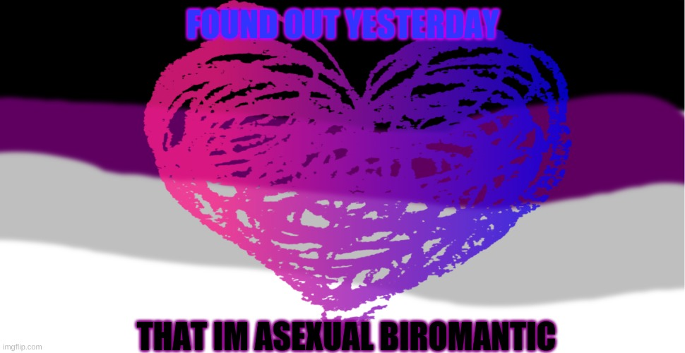 <3 |  FOUND OUT YESTERDAY; THAT IM ASEXUAL BIROMANTIC | made w/ Imgflip meme maker