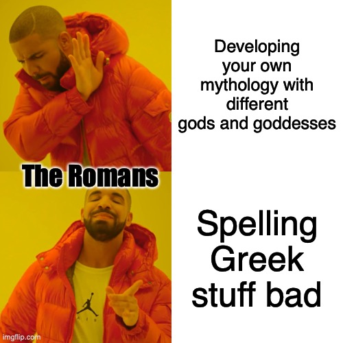 to be fair, they have different stories |  Developing your own mythology with different gods and goddesses; The Romans; Spelling Greek stuff bad | image tagged in memes,drake hotline bling | made w/ Imgflip meme maker