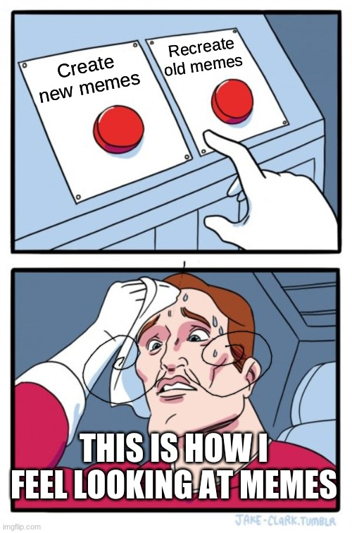 Two Buttons |  Recreate old memes; Create new memes; THIS IS HOW I FEEL LOOKING AT MEMES | image tagged in memes,two buttons,hard choice to make | made w/ Imgflip meme maker