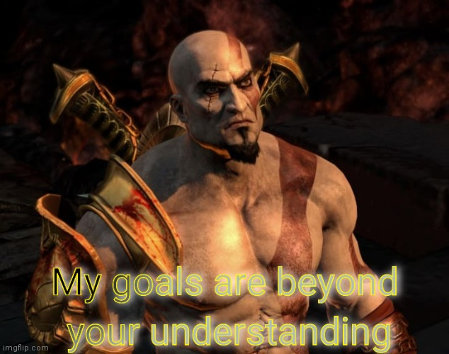 Kratos's Goals Are Beyond Your Understanding | image tagged in kratos's goals are beyond your understanding | made w/ Imgflip meme maker