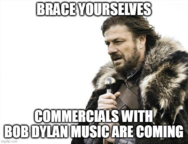 Here they come |  BRACE YOURSELVES; COMMERCIALS WITH BOB DYLAN MUSIC ARE COMING | image tagged in memes,brace yourselves x is coming,bob dylan,commercials | made w/ Imgflip meme maker