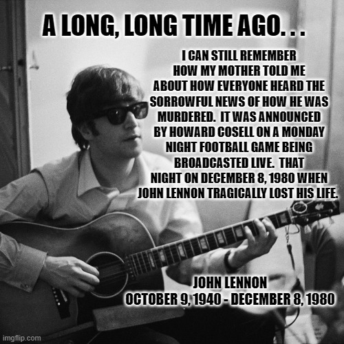 40 Years Later |  I CAN STILL REMEMBER HOW MY MOTHER TOLD ME ABOUT HOW EVERYONE HEARD THE SORROWFUL NEWS OF HOW HE WAS MURDERED.  IT WAS ANNOUNCED BY HOWARD COSELL ON A MONDAY NIGHT FOOTBALL GAME BEING BROADCASTED LIVE.  THAT NIGHT ON DECEMBER 8, 1980 WHEN JOHN LENNON TRAGICALLY LOST HIS LIFE. A LONG, LONG TIME AGO. . . JOHN LENNON OCTOBER 9, 1940 - DECEMBER 8, 1980 | image tagged in john lennon | made w/ Imgflip meme maker