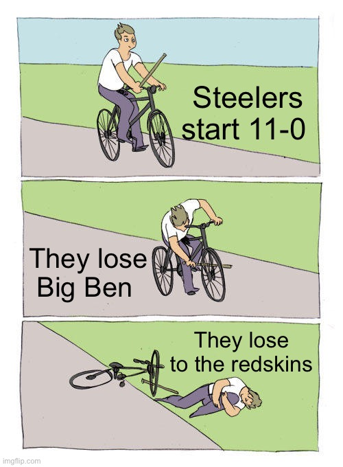 Ik theyre Washington football team but ima still call them redskins |  Steelers start 11-0; They lose Big Ben; They lose to the redskins | image tagged in memes,bike fall | made w/ Imgflip meme maker