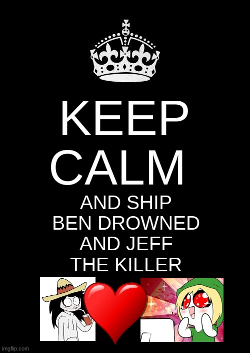 I love this ship!!!!! |  KEEP CALM; AND SHIP BEN DROWNED AND JEFF THE KILLER | image tagged in memes,keep calm and carry on black,jeff the killer,ben drowned | made w/ Imgflip meme maker