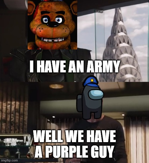 hehe boi |  I HAVE AN ARMY; WELL WE HAVE A PURPLE GUY | image tagged in i have an army,fnaf | made w/ Imgflip meme maker