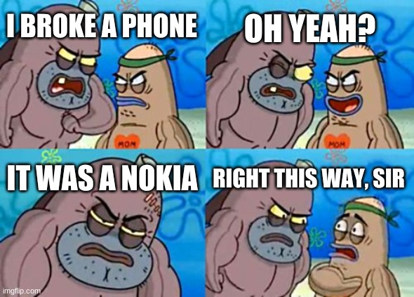 How Tough Are You |  OH YEAH? I BROKE A PHONE; IT WAS A NOKIA; RIGHT THIS WAY, SIR | image tagged in memes,how tough are you | made w/ Imgflip meme maker