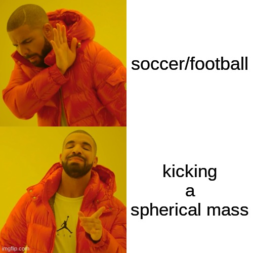 when you think about it that's all you're really doing |  soccer/football; kicking a spherical mass | image tagged in memes,drake hotline bling | made w/ Imgflip meme maker