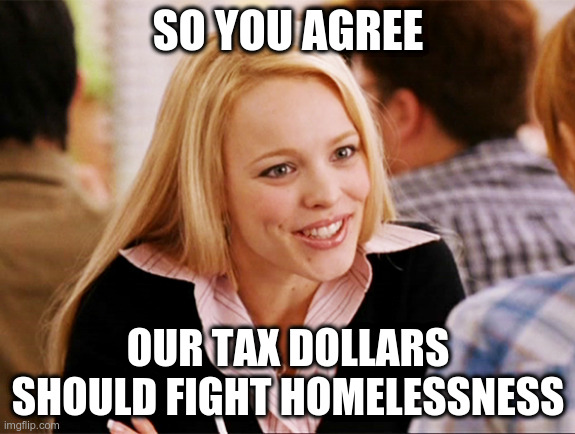 Regina George 'so you agree' meme: So you agree, our tax dollars should fight homelessness
