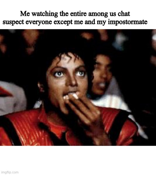 Yeeeeeah |  Me watching the entire among us chat suspect everyone except me and my impostormate | image tagged in michael jackson eating popcorn | made w/ Imgflip meme maker