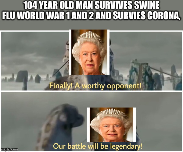 Our Battle Will Be Legendary |  104 YEAR OLD MAN SURVIVES SWINE FLU WORLD WAR 1 AND 2 AND SURVIES CORONA, | image tagged in our battle will be legendary | made w/ Imgflip meme maker