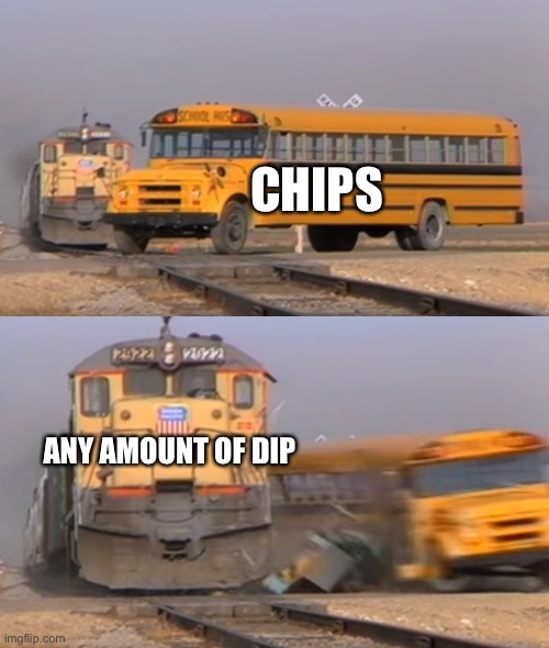 Weak chips |  CHIPS; ANY AMOUNT OF DIP | image tagged in a train hitting a school bus,chips and dip,chips,weak,dip | made w/ Imgflip meme maker