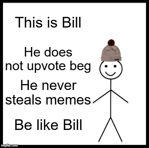 this is kind of like me |  This is Bill; He does not upvote beg; He never steals memes; Be like Bill | image tagged in memes,be like bill | made w/ Imgflip meme maker