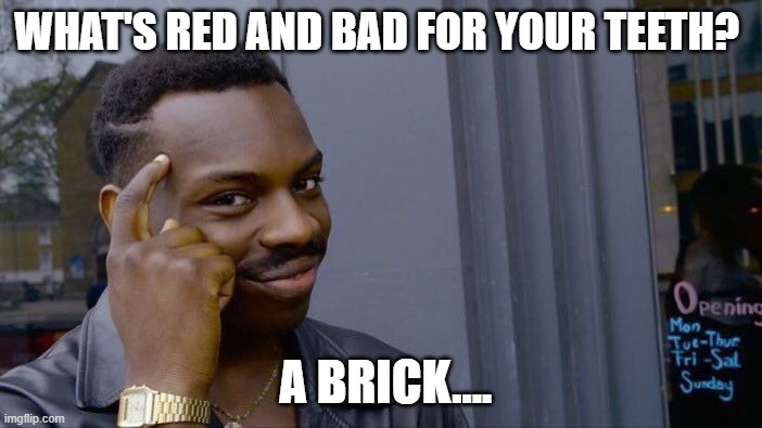 it true |  WHAT'S RED AND BAD FOR YOUR TEETH? A BRICK.... | image tagged in memes,roll safe think about it | made w/ Imgflip meme maker