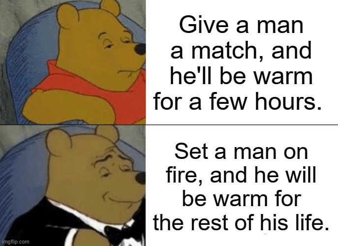¯\_(ツ)_/¯ |  Give a man a match, and he'll be warm for a few hours. Set a man on fire, and he will be warm for the rest of his life. | image tagged in memes,tuxedo winnie the pooh | made w/ Imgflip meme maker