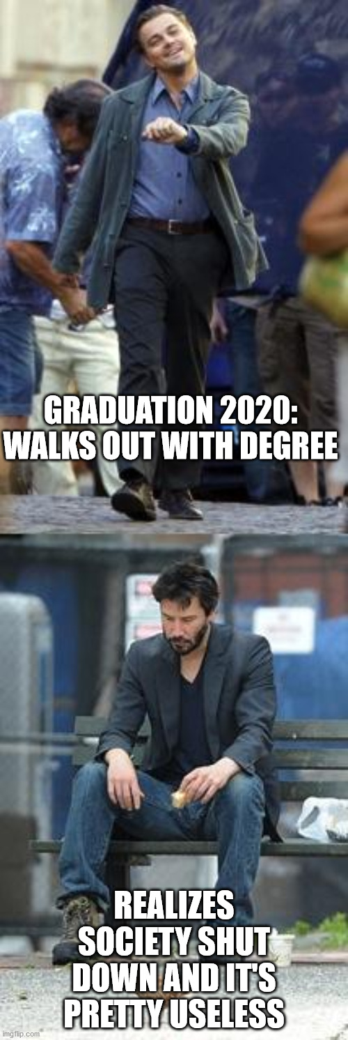 Edumacation |  GRADUATION 2020: WALKS OUT WITH DEGREE; REALIZES SOCIETY SHUT DOWN AND IT'S PRETTY USELESS | image tagged in happy and sad,covid 19,higher education,college humor,reality check | made w/ Imgflip meme maker