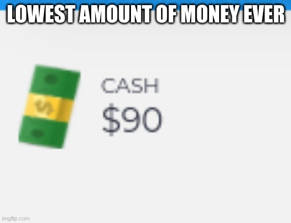 90 |  LOWEST AMOUNT OF MONEY EVER | image tagged in 90 | made w/ Imgflip meme maker
