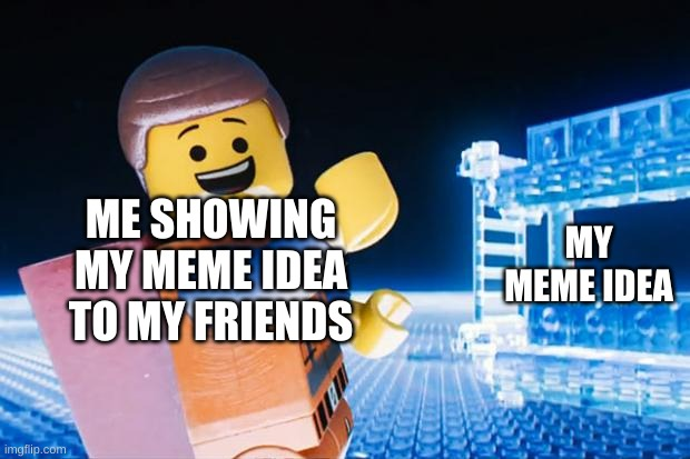My LEGO Movie meme! Enjoy! |  ME SHOWING MY MEME IDEA TO MY FRIENDS; MY MEME IDEA | image tagged in lego movie | made w/ Imgflip meme maker