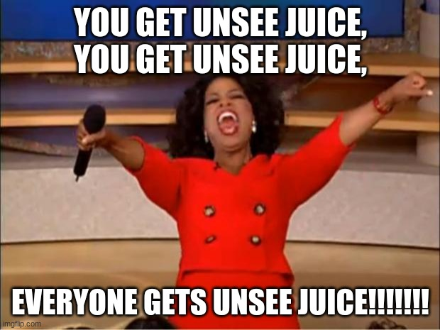 Oprah You Get A Meme | YOU GET UNSEE JUICE, YOU GET UNSEE JUICE, EVERYONE GETS UNSEE JUICE!!!!!!! | image tagged in memes,oprah you get a | made w/ Imgflip meme maker